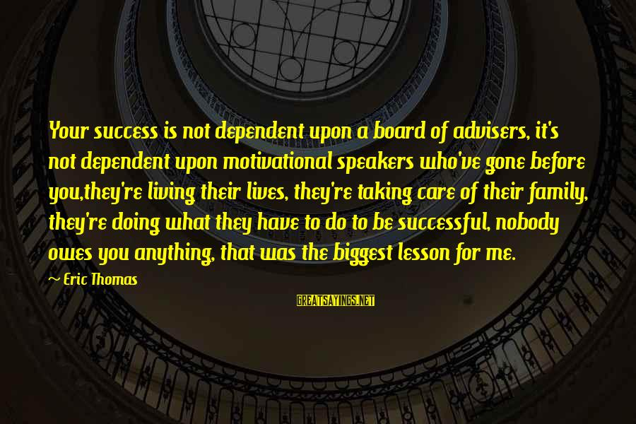 You Re Gone Sayings By Eric Thomas: Your success is not dependent upon a board of advisers, it's not dependent upon motivational