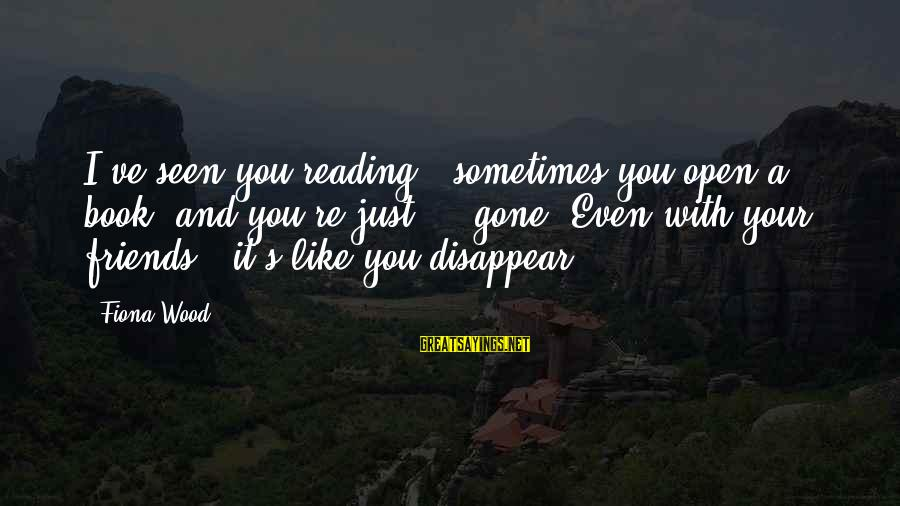 You Re Gone Sayings By Fiona Wood: I've seen you reading - sometimes you open a book, and you're just ... gone.