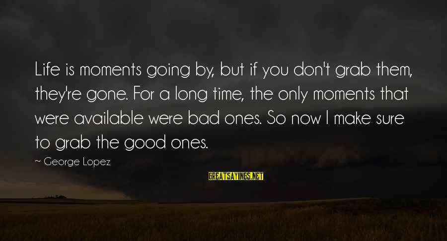 You Re Gone Sayings By George Lopez: Life is moments going by, but if you don't grab them, they're gone. For a