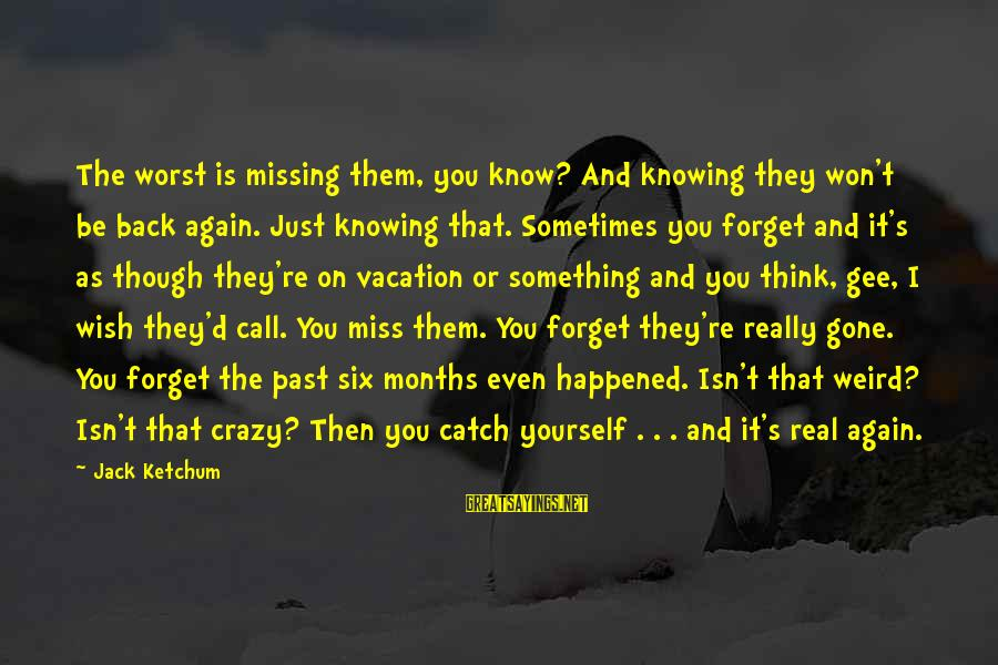 You Re Gone Sayings By Jack Ketchum: The worst is missing them, you know? And knowing they won't be back again. Just