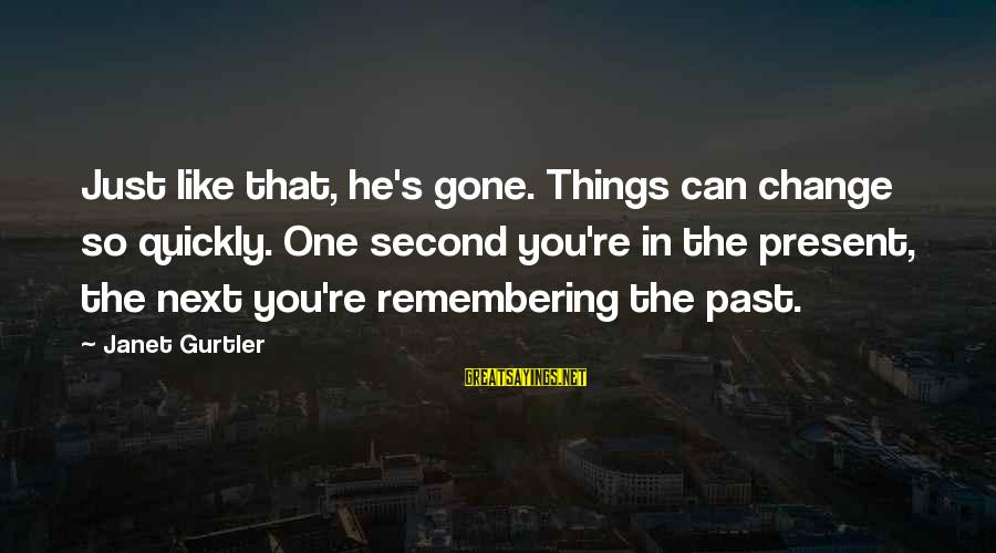 You Re Gone Sayings By Janet Gurtler: Just like that, he's gone. Things can change so quickly. One second you're in the