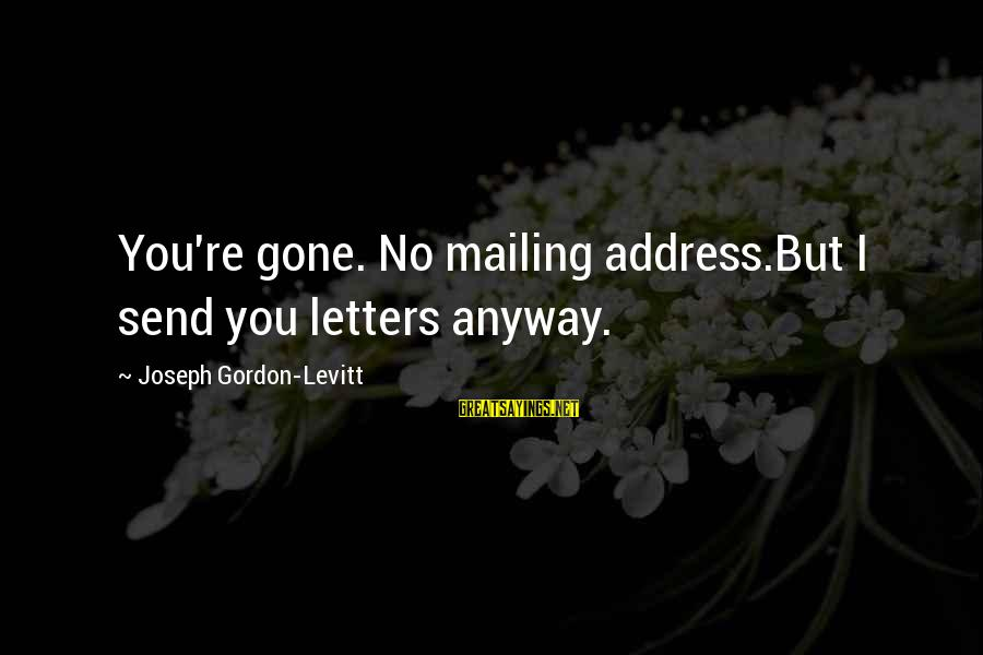 You Re Gone Sayings By Joseph Gordon-Levitt: You're gone. No mailing address.But I send you letters anyway.