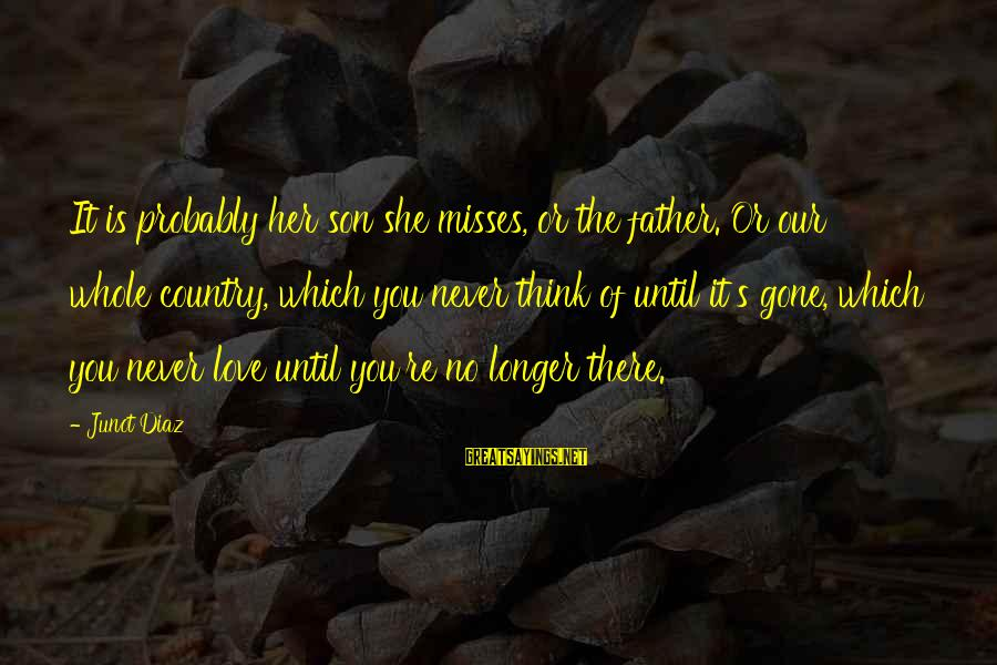 You Re Gone Sayings By Junot Diaz: It is probably her son she misses, or the father. Or our whole country, which