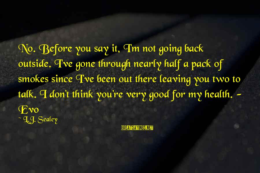 You Re Gone Sayings By L.J. Sealey: No. Before you say it, I'm not going back outside. I've gone through nearly half