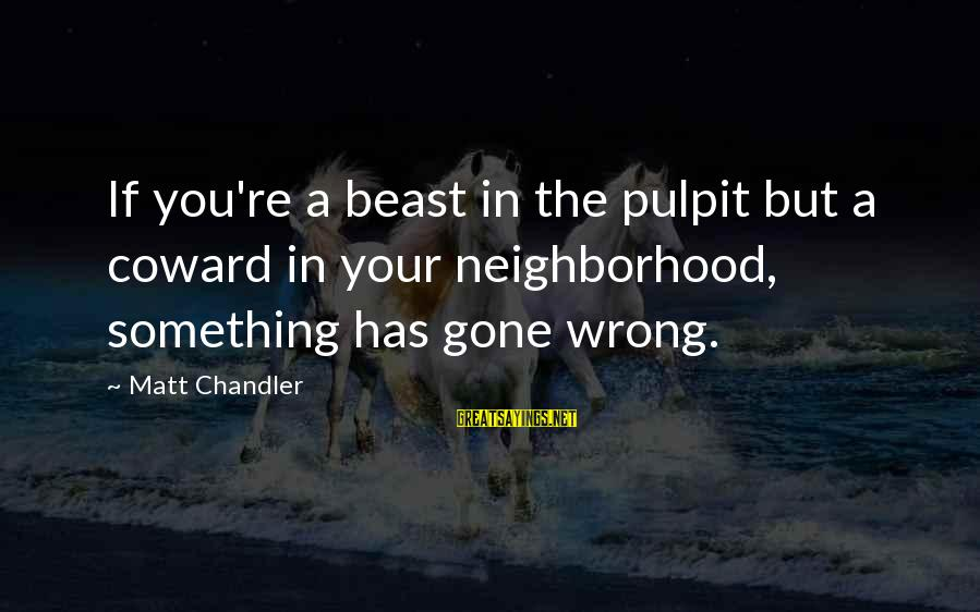 You Re Gone Sayings By Matt Chandler: If you're a beast in the pulpit but a coward in your neighborhood, something has