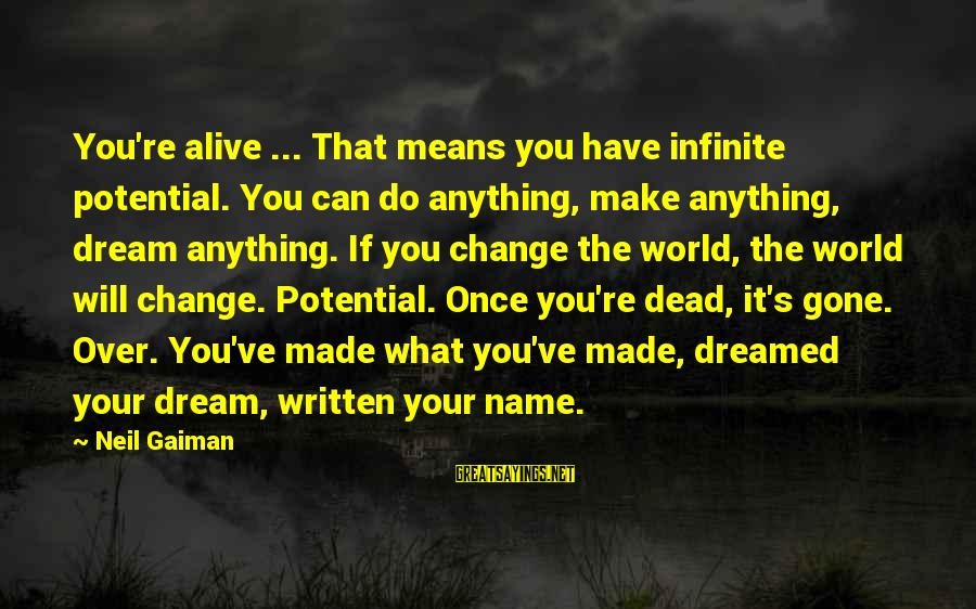 You Re Gone Sayings By Neil Gaiman: You're alive ... That means you have infinite potential. You can do anything, make anything,