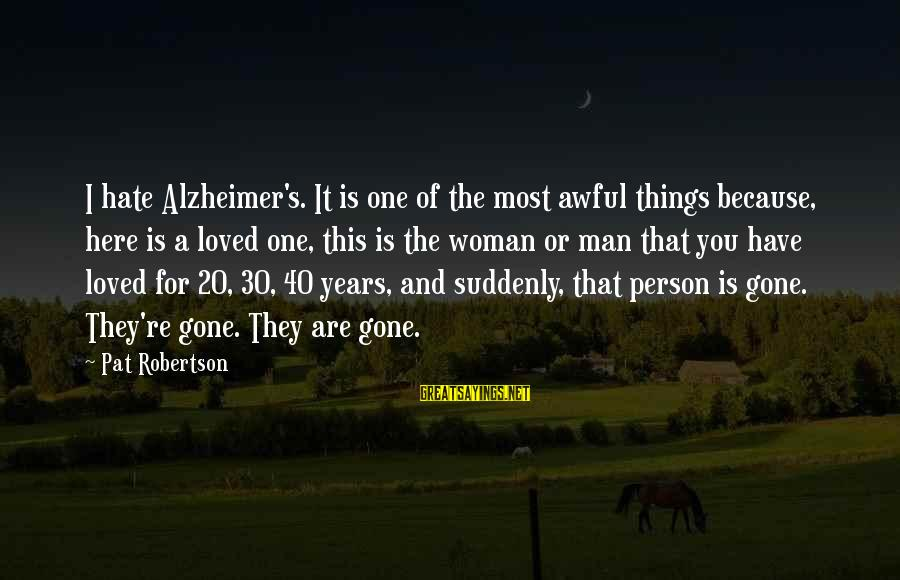 You Re Gone Sayings By Pat Robertson: I hate Alzheimer's. It is one of the most awful things because, here is a