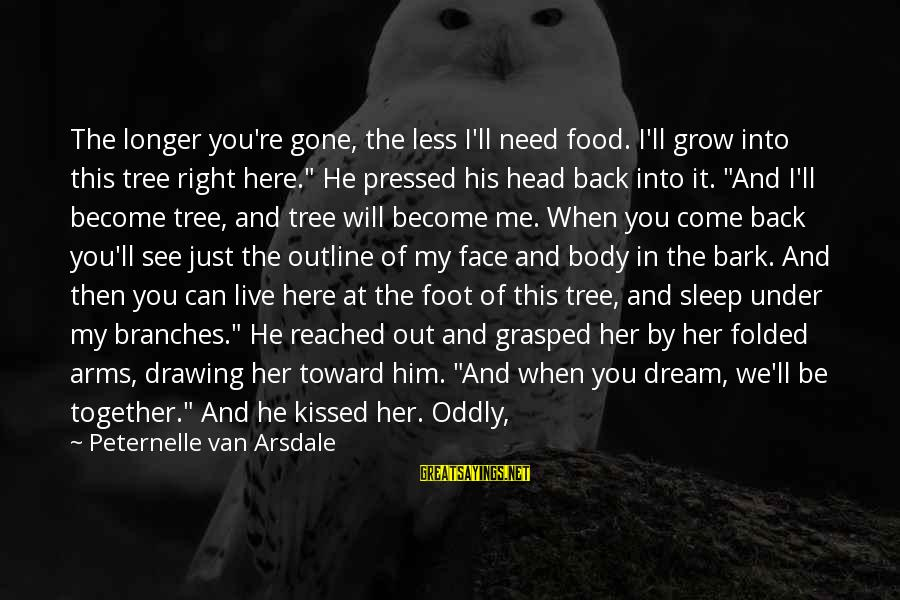 You Re Gone Sayings By Peternelle Van Arsdale: The longer you're gone, the less I'll need food. I'll grow into this tree right
