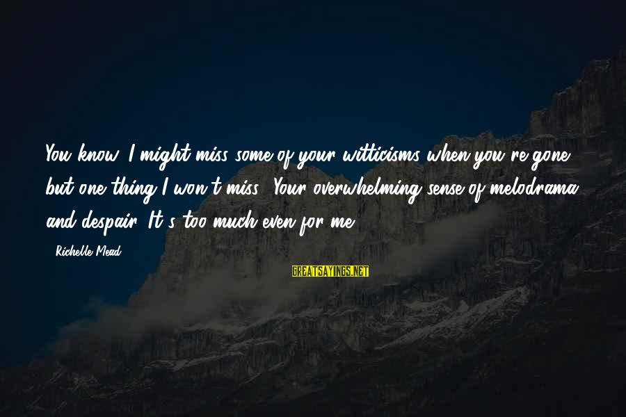 You Re Gone Sayings By Richelle Mead: You know, I might miss some of your witticisms when you're gone, but one thing
