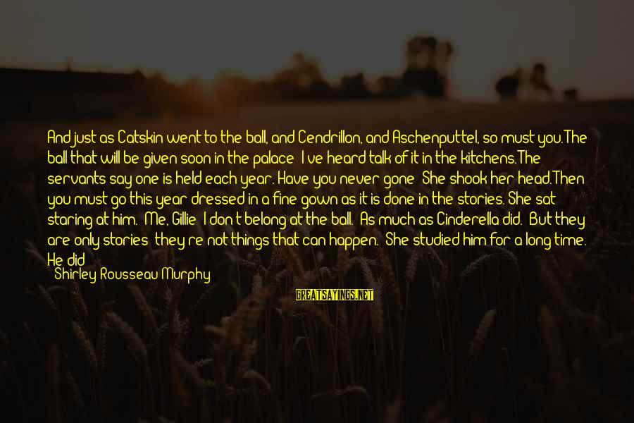 You Re Gone Sayings By Shirley Rousseau Murphy: And just as Catskin went to the ball, and Cendrillon, and Aschenputtel, so must you.