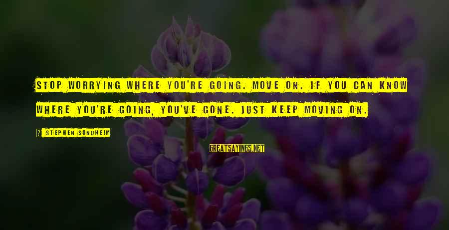 You Re Gone Sayings By Stephen Sondheim: Stop worrying where you're going. Move on. If you can know where you're going, you've