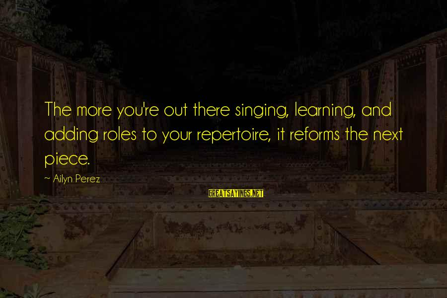 You Re Next Sayings By Ailyn Perez: The more you're out there singing, learning, and adding roles to your repertoire, it reforms