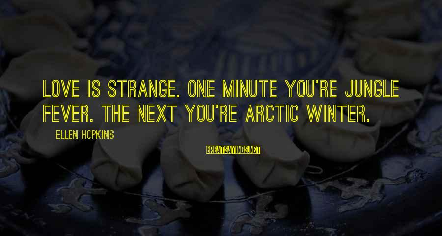 You Re Next Sayings By Ellen Hopkins: Love is strange. One minute you're jungle fever. The next you're Arctic winter.