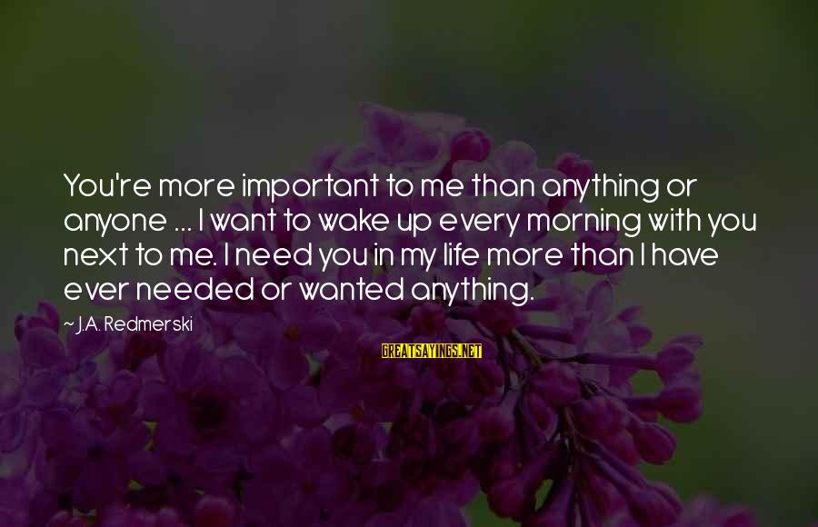 You Re Next Sayings By J.A. Redmerski: You're more important to me than anything or anyone ... I want to wake up