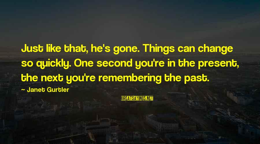 You Re Next Sayings By Janet Gurtler: Just like that, he's gone. Things can change so quickly. One second you're in the