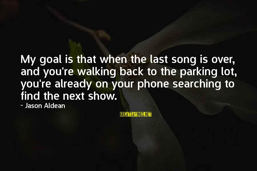 You Re Next Sayings By Jason Aldean: My goal is that when the last song is over, and you're walking back to