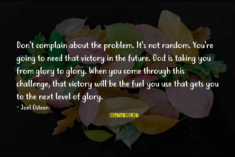 You Re Next Sayings By Joel Osteen: Don't complain about the problem. It's not random. You're going to need that victory in
