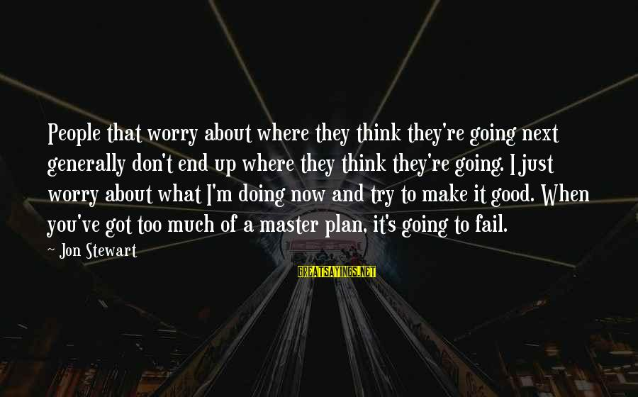 You Re Next Sayings By Jon Stewart: People that worry about where they think they're going next generally don't end up where