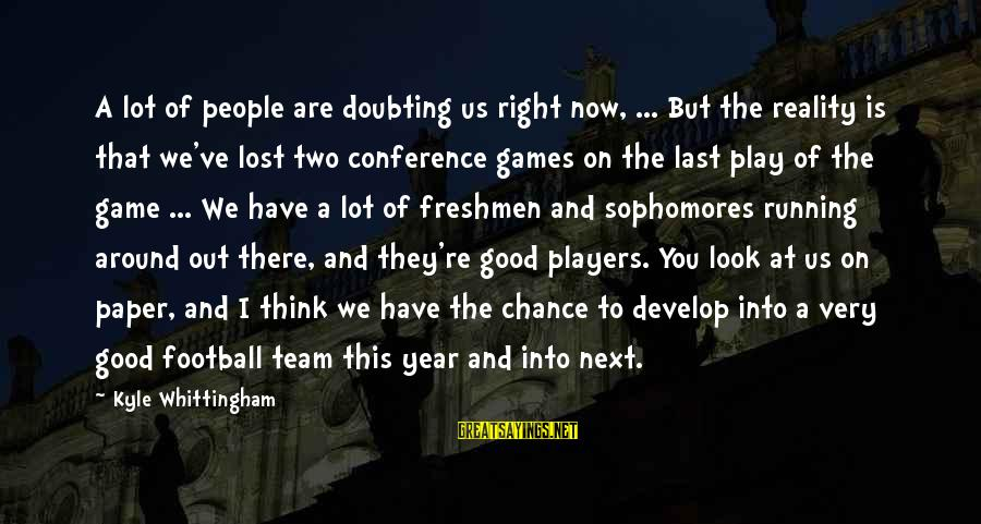 You Re Next Sayings By Kyle Whittingham: A lot of people are doubting us right now, ... But the reality is that