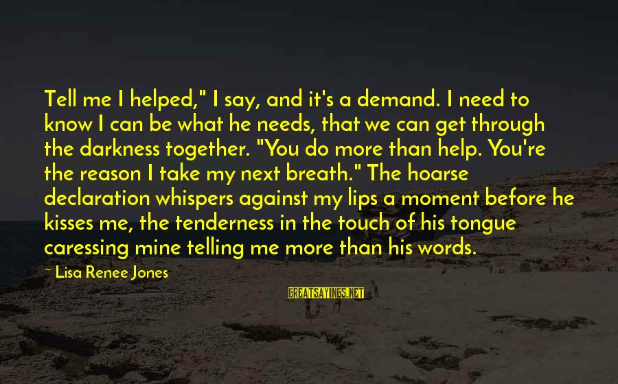 """You Re Next Sayings By Lisa Renee Jones: Tell me I helped,"""" I say, and it's a demand. I need to know I"""