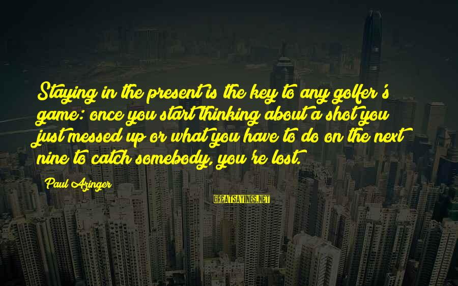 You Re Next Sayings By Paul Azinger: Staying in the present is the key to any golfer's game: once you start thinking