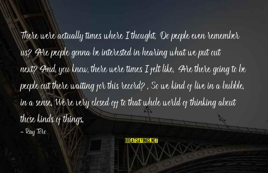 You Re Next Sayings By Ray Toro: There were actually times where I thought, 'Do people even remember us? Are people gonna