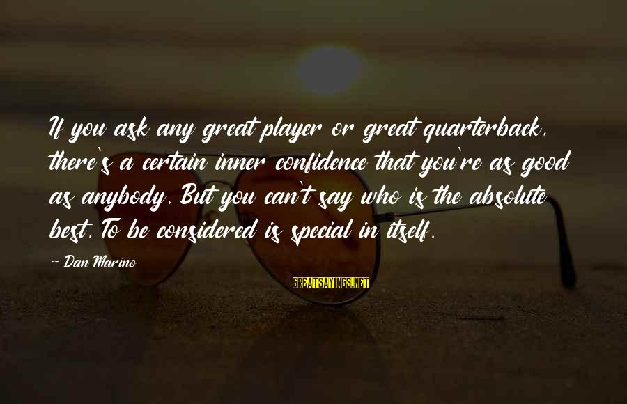 You Re Special Sayings By Dan Marino: If you ask any great player or great quarterback, there's a certain inner confidence that