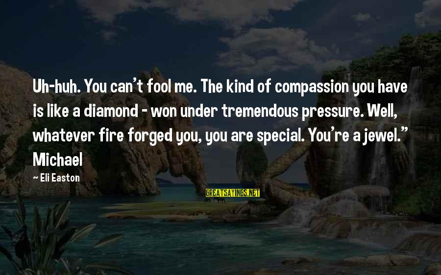 You Re Special Sayings By Eli Easton: Uh-huh. You can't fool me. The kind of compassion you have is like a diamond