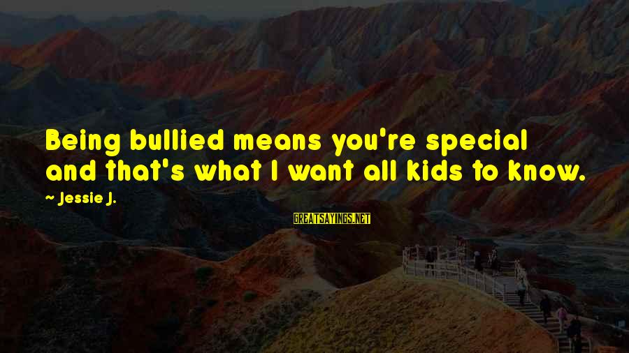 You Re Special Sayings By Jessie J.: Being bullied means you're special and that's what I want all kids to know.
