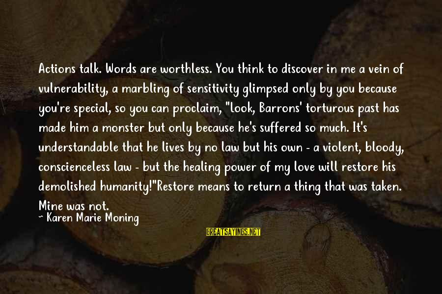 You Re Special Sayings By Karen Marie Moning: Actions talk. Words are worthless. You think to discover in me a vein of vulnerability,