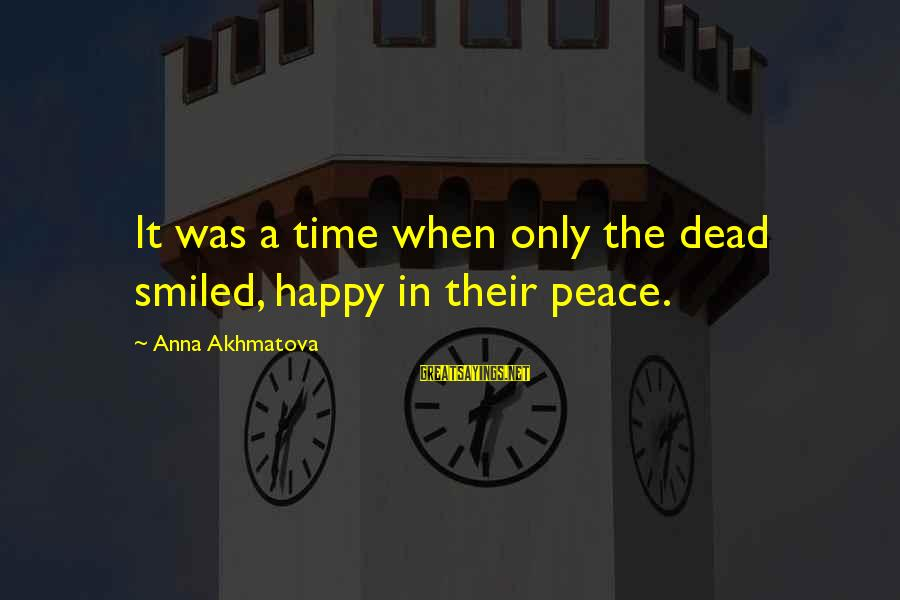 You Say Hurtful Things Sayings By Anna Akhmatova: It was a time when only the dead smiled, happy in their peace.