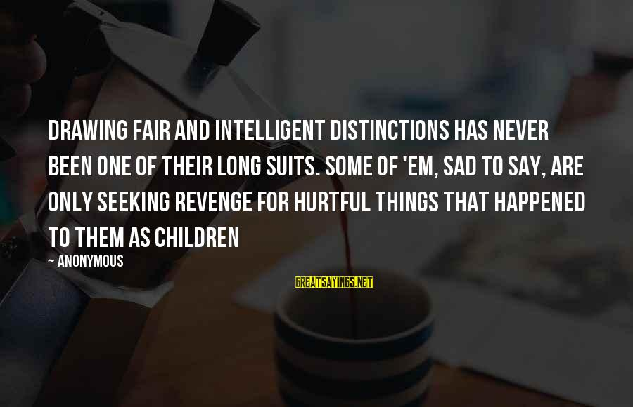 You Say Hurtful Things Sayings By Anonymous: drawing fair and intelligent distinctions has never been one of their long suits. Some of
