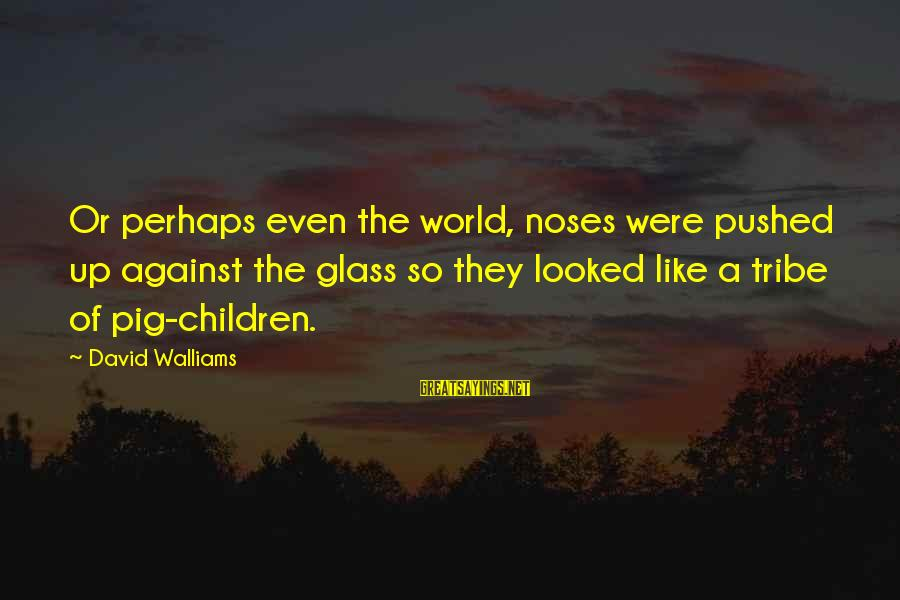 You Say Hurtful Things Sayings By David Walliams: Or perhaps even the world, noses were pushed up against the glass so they looked