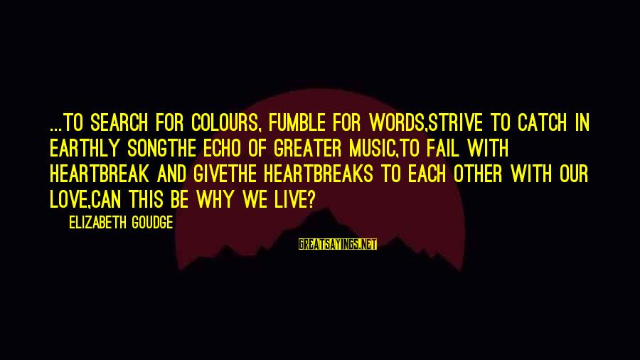 You Say Hurtful Things Sayings By Elizabeth Goudge: ...To search for colours, fumble for words,Strive to catch in earthly songThe echo of greater