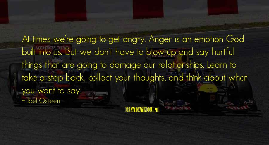 You Say Hurtful Things Sayings By Joel Osteen: At times we're going to get angry. Anger is an emotion God built into us.