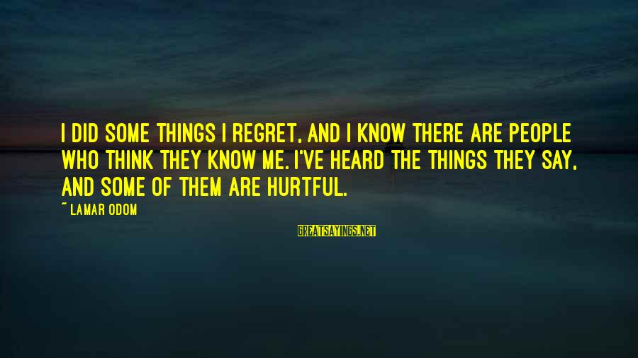 You Say Hurtful Things Sayings By Lamar Odom: I did some things I regret, and I know there are people who think they