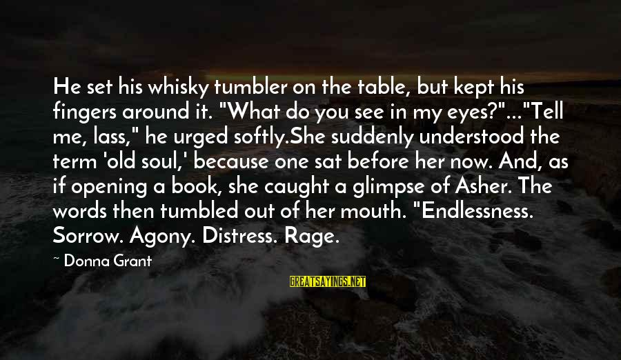 "You See Me Now Sayings By Donna Grant: He set his whisky tumbler on the table, but kept his fingers around it. ""What"