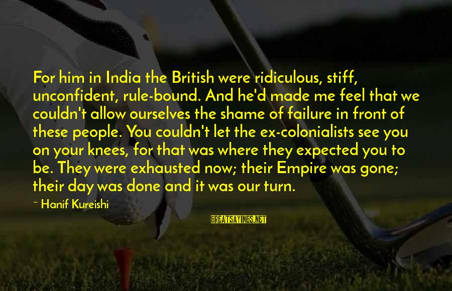 You See Me Now Sayings By Hanif Kureishi: For him in India the British were ridiculous, stiff, unconfident, rule-bound. And he'd made me