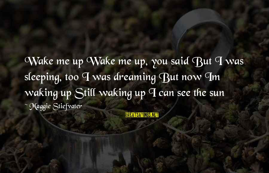 You See Me Now Sayings By Maggie Stiefvater: Wake me up Wake me up, you said But I was sleeping, too I was