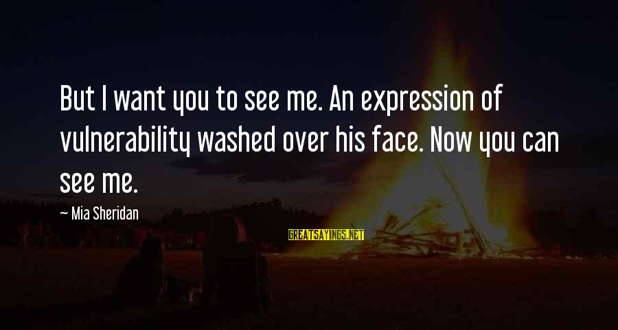 You See Me Now Sayings By Mia Sheridan: But I want you to see me. An expression of vulnerability washed over his face.