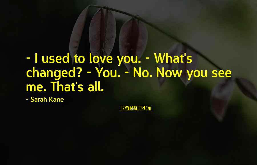 You See Me Now Sayings By Sarah Kane: - I used to love you. - What's changed? - You. - No. Now you