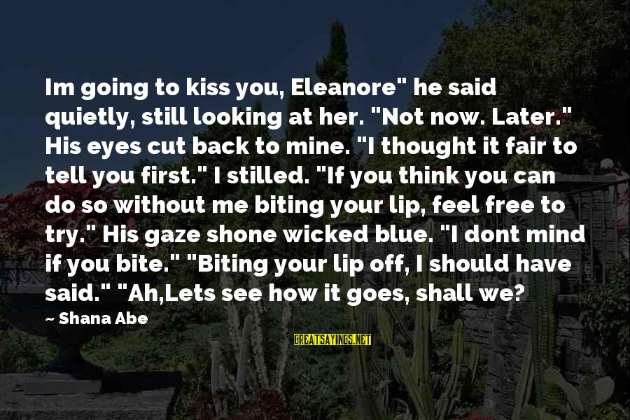 "You See Me Now Sayings By Shana Abe: Im going to kiss you, Eleanore"" he said quietly, still looking at her. ""Not now."