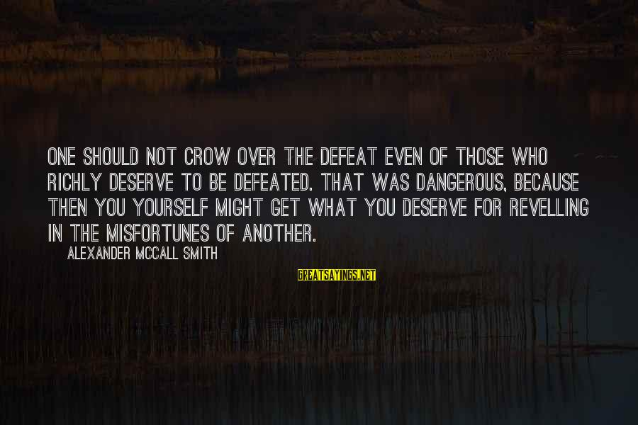You Should Get What You Deserve Sayings By Alexander McCall Smith: One should not crow over the defeat even of those who richly deserve to be