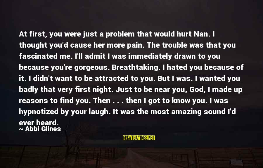 You Used To Want Me Sayings By Abbi Glines: At first, you were just a problem that would hurt Nan. I thought you'd cause
