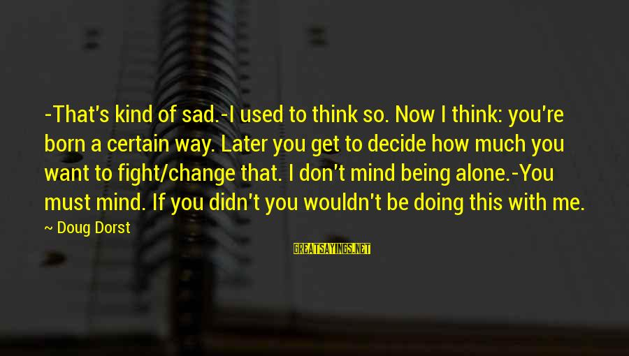 You Used To Want Me Sayings By Doug Dorst: -That's kind of sad.-I used to think so. Now I think: you're born a certain