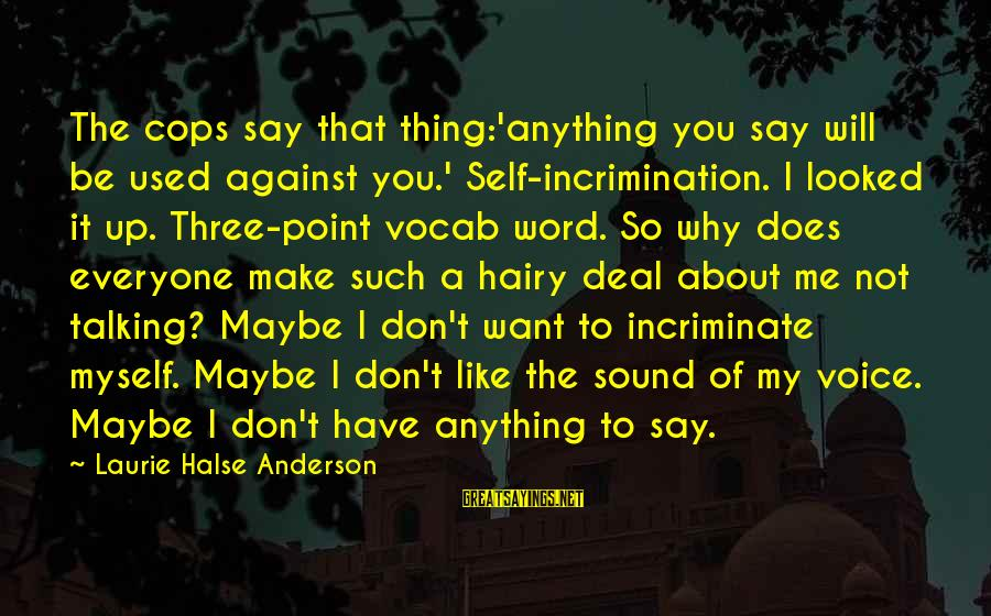 You Used To Want Me Sayings By Laurie Halse Anderson: The cops say that thing:'anything you say will be used against you.' Self-incrimination. I looked