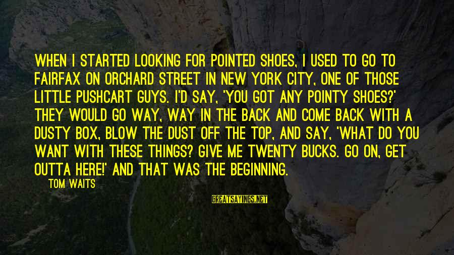 You Used To Want Me Sayings By Tom Waits: When I started looking for pointed shoes, I used to go to Fairfax on Orchard
