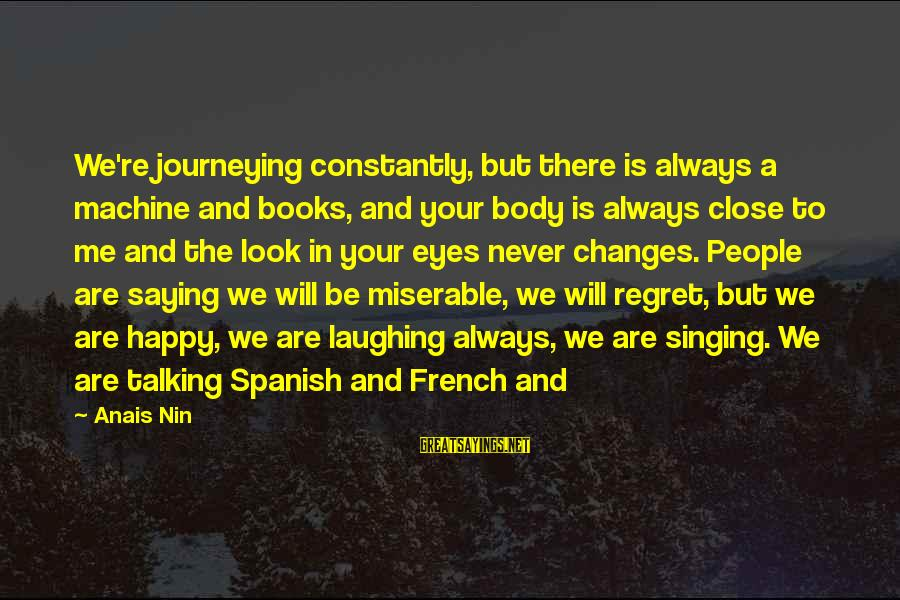 You Will Be Happy Without Me Sayings By Anais Nin: We're journeying constantly, but there is always a machine and books, and your body is