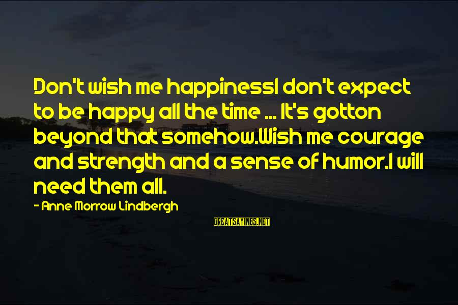 You Will Be Happy Without Me Sayings By Anne Morrow Lindbergh: Don't wish me happinessI don't expect to be happy all the time ... It's gotton