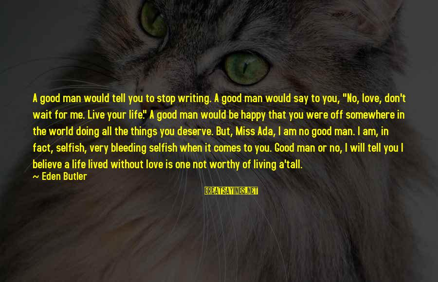 You Will Be Happy Without Me Sayings By Eden Butler: A good man would tell you to stop writing. A good man would say to